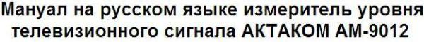 Мануал на русском языке измеритель уровня телевизионного сигнала АКТАКОМ АМ-9012