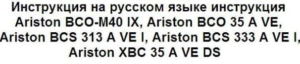 Инструкция на русском языке инструкция Ariston BCO-M40 IX, Ariston BCO 35 A VE, Ariston BCS 313 A VE I, Ariston BCS 333 A VE I, Ariston XBC 35 A VE DS
