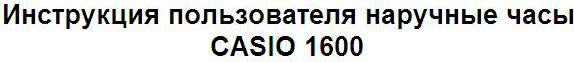 Инструкция пользователя наручные часы CASIO 1600