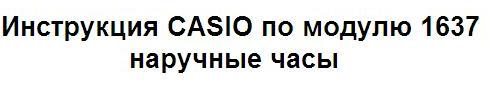 Инструкция для пользователя наручные часы CASIO модуль 1637