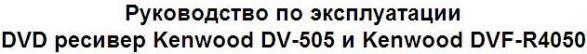 Инструкция пользователя DVD ресивер Kenwood DV-505 и Kenwood DVF-R4050