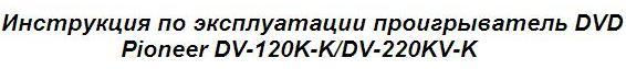 Инструкция по эксплуатации проигрыватель DVD Pioneer DV-120K-K/DV-220KV-K