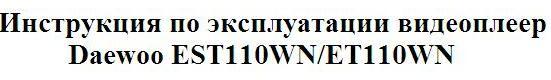 Инструкция по эксплуатации видеоплеер Daewoo EST110WN/ET110WN
