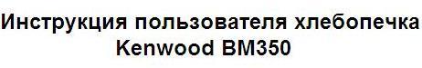 Инструкция пользователя хлебопечка Kenwood BM350