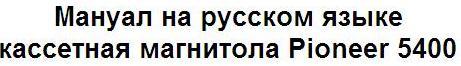 Мануал на русском языке кассетная магнитола Pioneer 5400