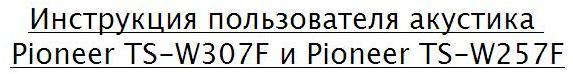 Инструкция пользователя акустика Pioneer TS-W307F и Pioneer TS-W257F