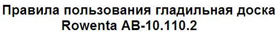 Правила пользования гладильная доска Rowenta AB-10.1/10.2
