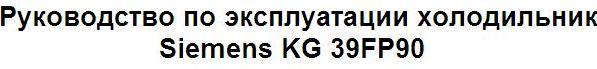 Руководство по эксплуатации холодильник Siemens KG 39FP90
