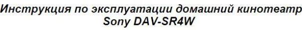 Инструкция по эксплуатации домашний кинотеатр Sony DAV-SR4W