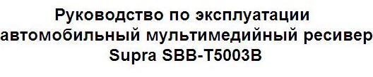 Руководство по эксплуатации автомобильный мультимедийный ресивер Supra SBB-T5003B с сенсорным 5'' дисплеем