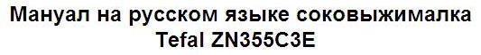 Мануал на русском языке соковыжималка Tefal ZN355C3E