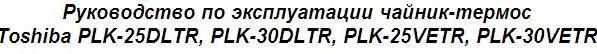 Руководство по эксплуатации чайник-термос Toshiba PLK-25DLTR, PLK-30DLTR, PLK-25VETR, PLK-30VETR