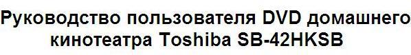 Руководство пользователя DVD домашнего кинотеатра Toshiba SB-42HKSB